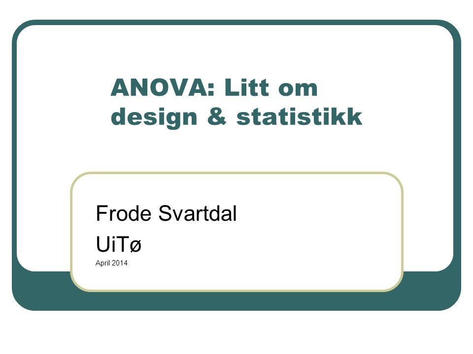 ANOVA: Litt om design & statistikk Frode Svartdal UiTø April 2014