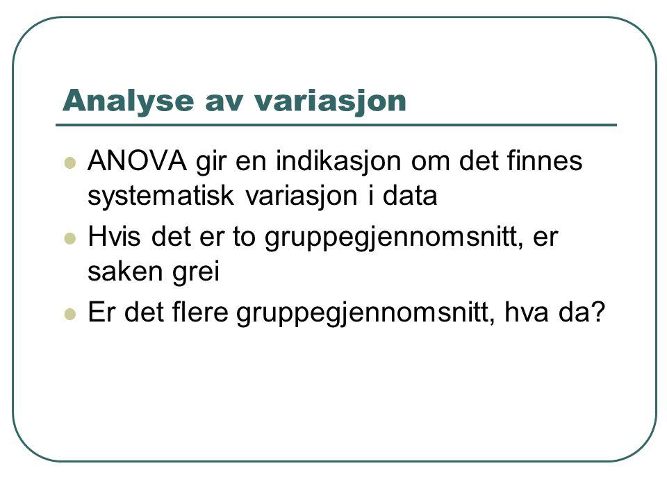 Analyse av variasjon ANOVA gir en indikasjon om det finnes systematisk variasjon i data Hvis det er to gruppegjennomsnitt, er saken grei Er det flere