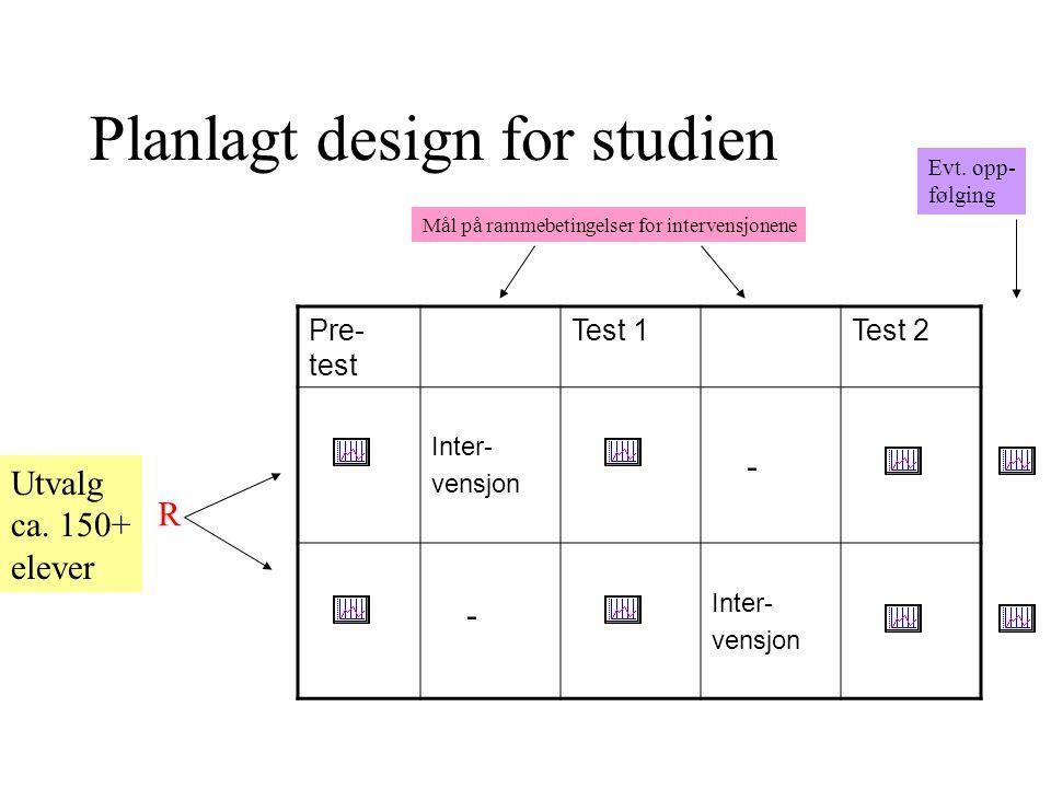 Planlagt design for studien Pre- test Test 1Test 2 Inter- vensjon Inter- vensjon Utvalg ca. 150+ elever R Mål på rammebetingelser for intervensjonene