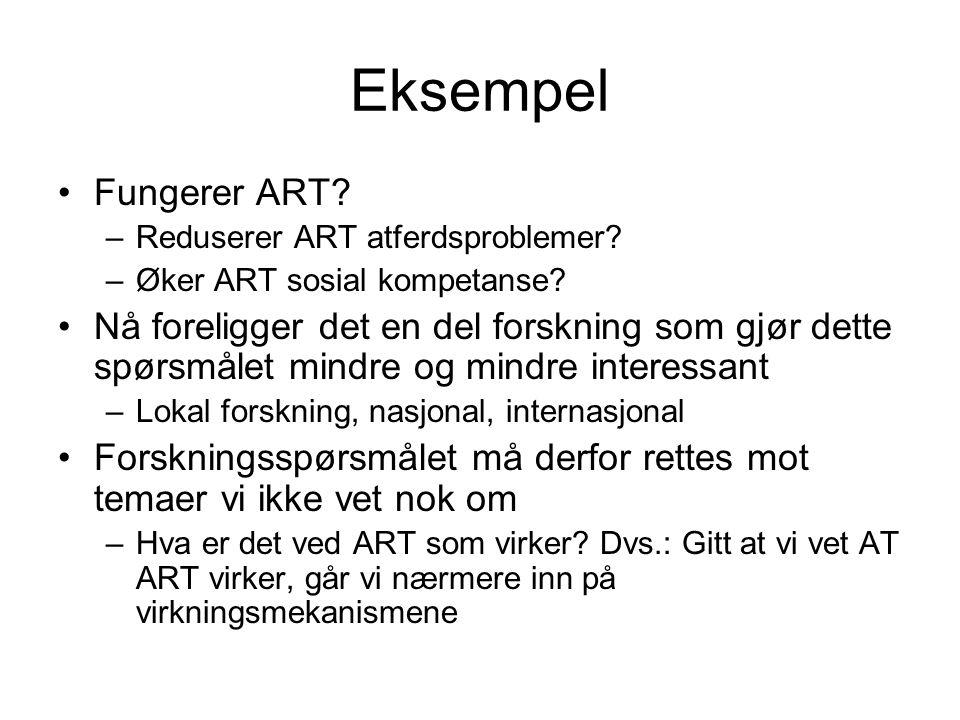 Eksempel Fungerer ART? –Reduserer ART atferdsproblemer? –Øker ART sosial kompetanse? Nå foreligger det en del forskning som gjør dette spørsmålet mind