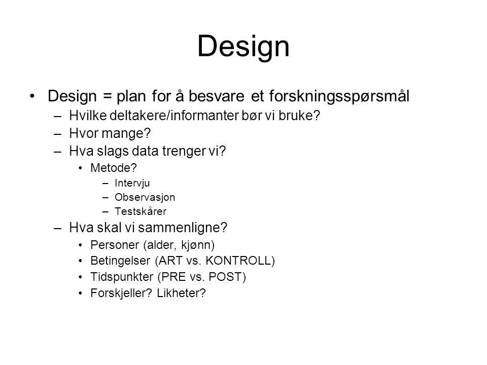 Design Design = plan for å besvare et forskningsspørsmål –Hvilke deltakere/informanter bør vi bruke? –Hvor mange? –Hva slags data trenger vi? Metode?