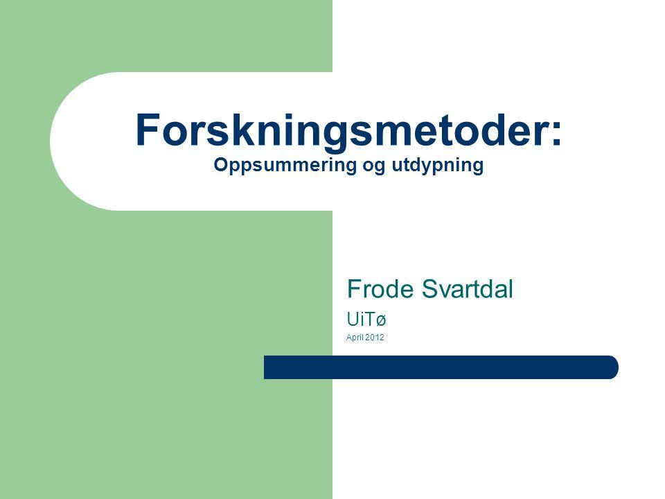 Forskningsmetoder: Oppsummering og utdypning Frode Svartdal UiTø April 2012