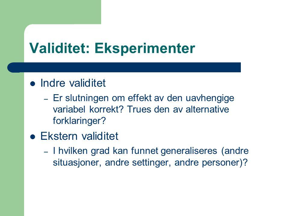 Validitet: Eksperimenter Indre validitet – Er slutningen om effekt av den uavhengige variabel korrekt? Trues den av alternative forklaringer? Ekstern