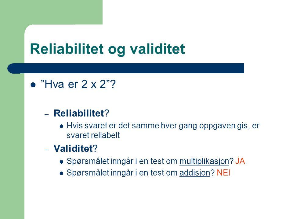 "Reliabilitet og validitet ""Hva er 2 x 2""? – Reliabilitet? Hvis svaret er det samme hver gang oppgaven gis, er svaret reliabelt – Validitet? Spørsmålet"
