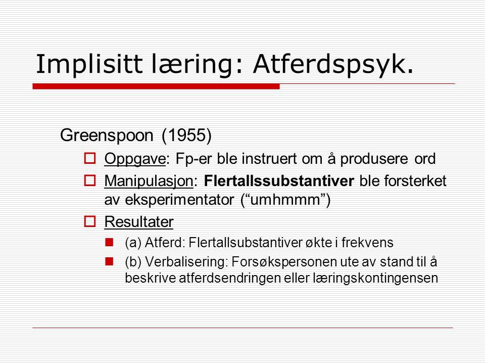 Implisitt læring: Atferdspsyk. Greenspoon (1955)  Oppgave: Fp-er ble instruert om å produsere ord  Manipulasjon: Flertallssubstantiver ble forsterke