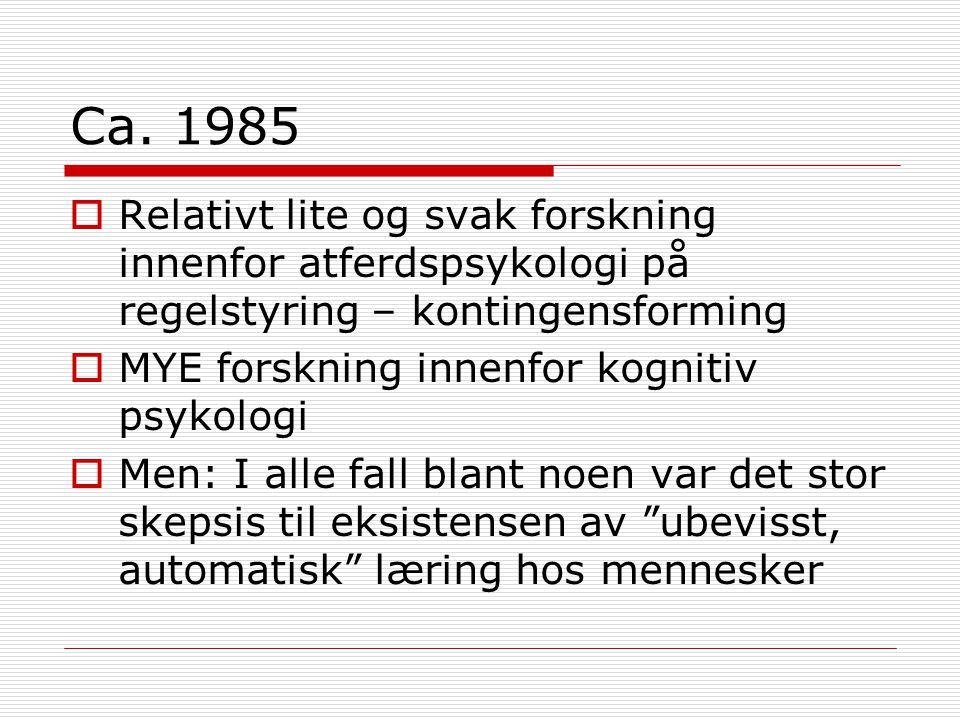 Ca. 1985  Relativt lite og svak forskning innenfor atferdspsykologi på regelstyring – kontingensforming  MYE forskning innenfor kognitiv psykologi 