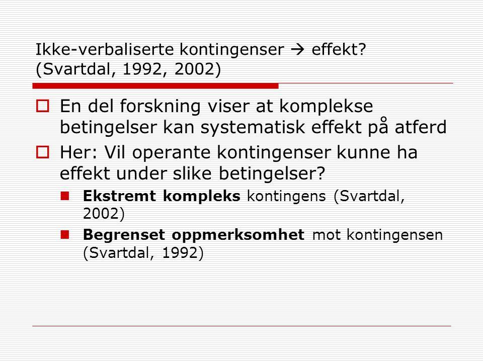 Ikke-verbaliserte kontingenser  effekt? (Svartdal, 1992, 2002)  En del forskning viser at komplekse betingelser kan systematisk effekt på atferd  H