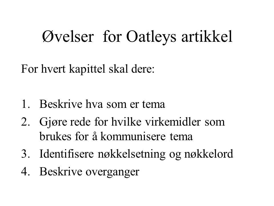 Øvelser for Oatleys artikkel For hvert kapittel skal dere: 1.Beskrive hva som er tema 2.Gjøre rede for hvilke virkemidler som brukes for å kommunisere tema 3.Identifisere nøkkelsetning og nøkkelord 4.Beskrive overganger