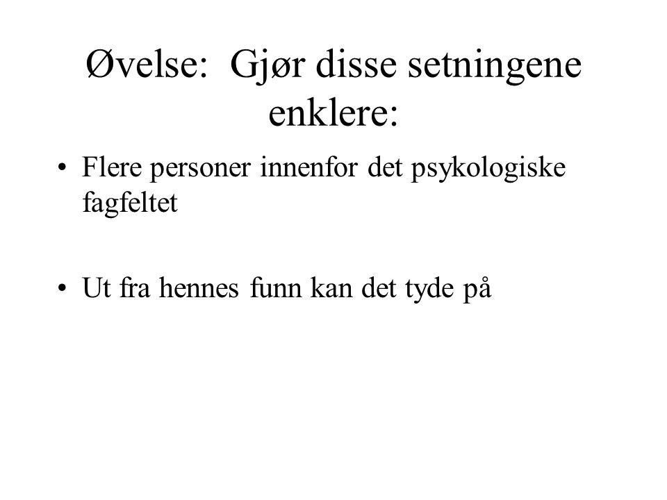 Øvelse: Gjør disse setningene enklere: Flere personer innenfor det psykologiske fagfeltet Ut fra hennes funn kan det tyde på