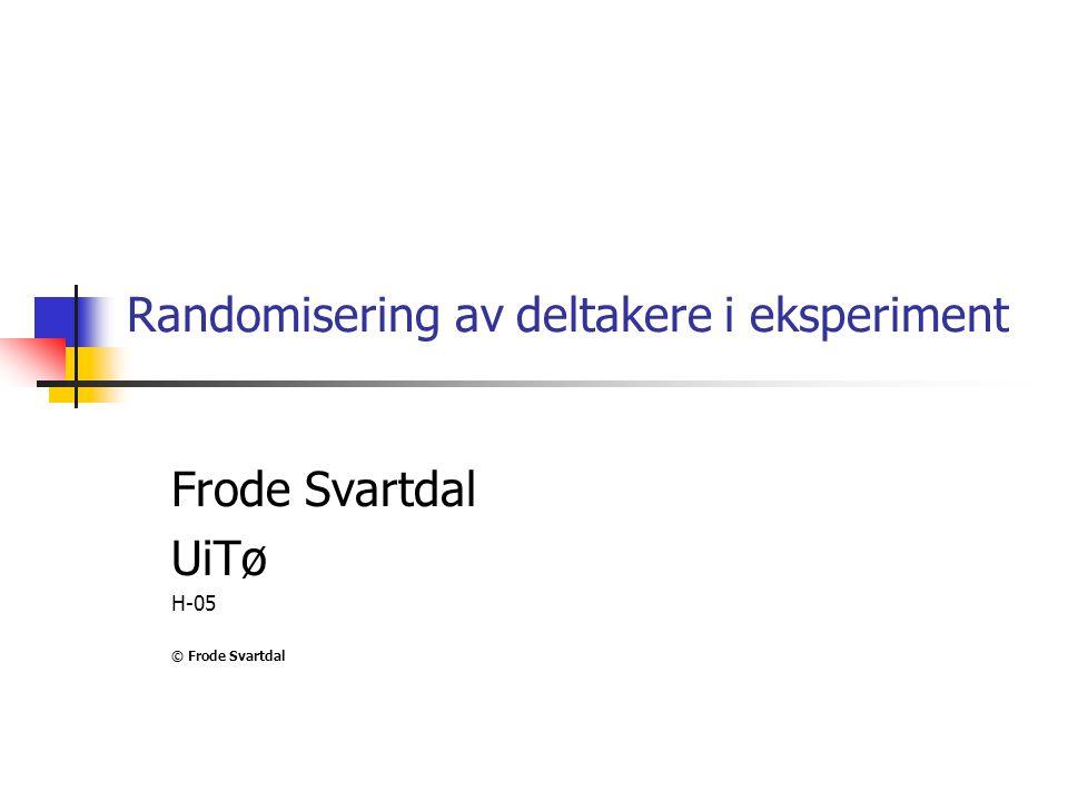 Randomisering av deltakere i eksperiment Frode Svartdal UiTø H-05 © Frode Svartdal