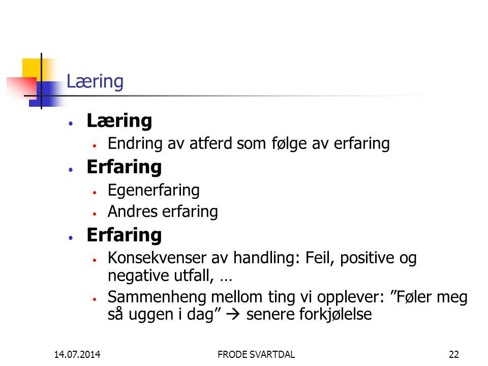14.07.2014FRODE SVARTDAL22 Læring Endring av atferd som følge av erfaring Erfaring Egenerfaring Andres erfaring Erfaring Konsekvenser av handling: Fei