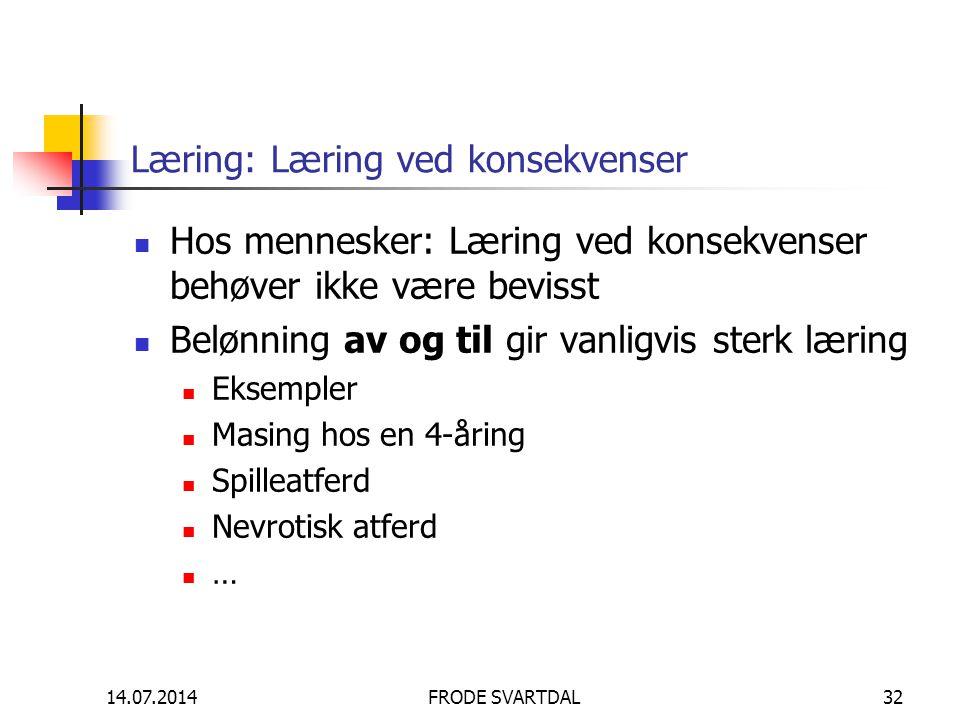 14.07.2014FRODE SVARTDAL32 Læring: Læring ved konsekvenser Hos mennesker: Læring ved konsekvenser behøver ikke være bevisst Belønning av og til gir va