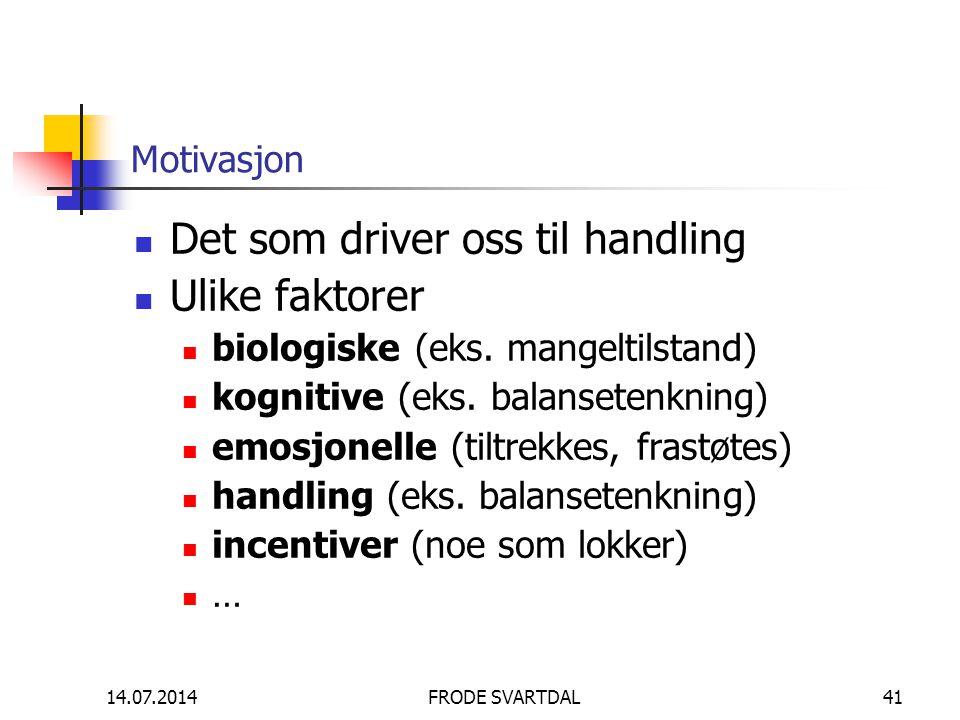 14.07.2014FRODE SVARTDAL41 Motivasjon Det som driver oss til handling Ulike faktorer biologiske (eks. mangeltilstand) kognitive (eks. balansetenkning)
