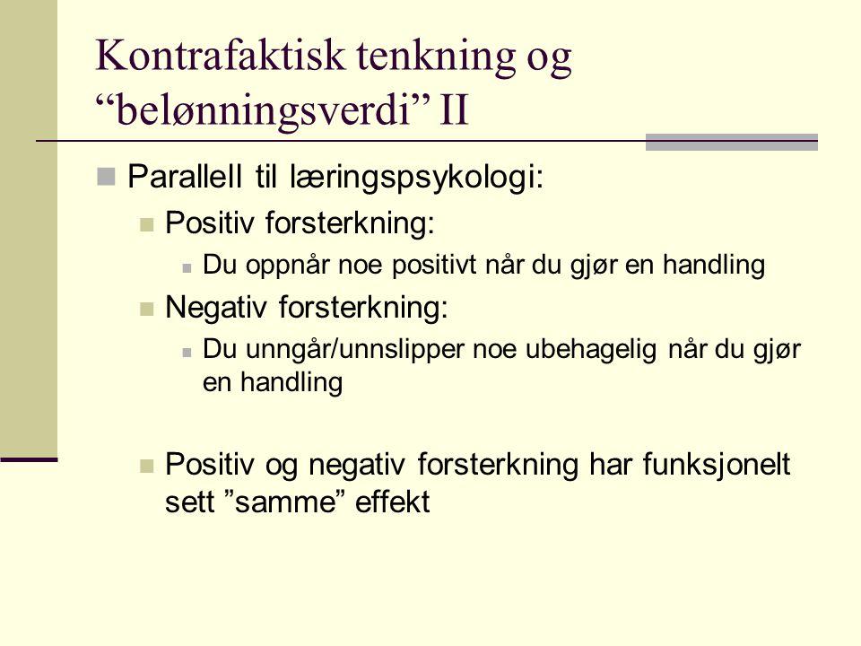"""Kontrafaktisk tenkning og """"belønningsverdi"""" II Parallell til læringspsykologi: Positiv forsterkning: Du oppnår noe positivt når du gjør en handling Ne"""