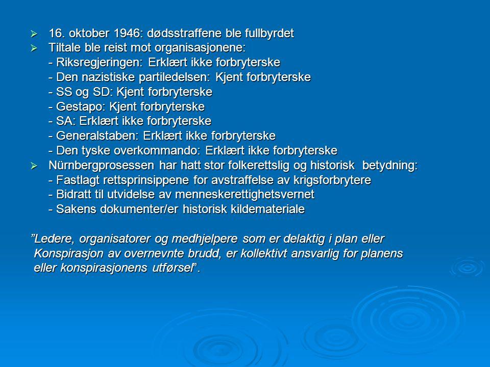  16. oktober 1946: dødsstraffene ble fullbyrdet  Tiltale ble reist mot organisasjonene: - Riksregjeringen: Erklært ikke forbryterske - Den nazistisk