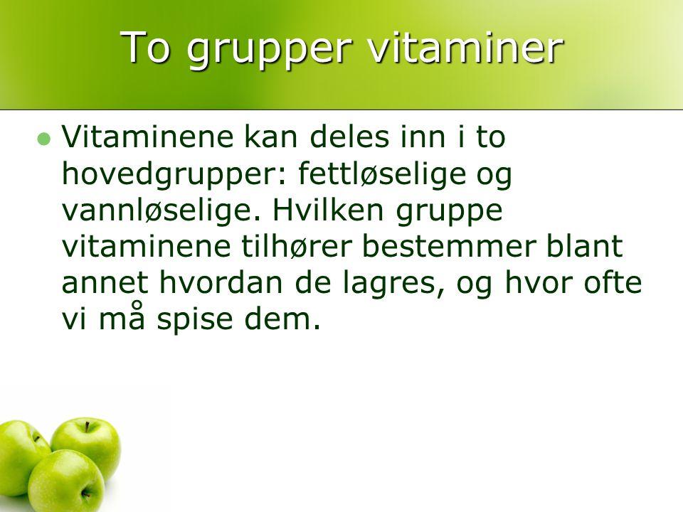 To grupper vitaminer Vitaminene kan deles inn i to hovedgrupper: fettløselige og vannløselige. Hvilken gruppe vitaminene tilhører bestemmer blant anne