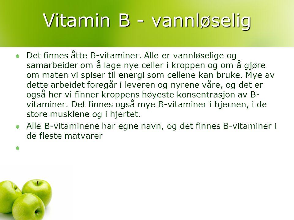 Vitamin B - vannløselig Det finnes åtte B-vitaminer. Alle er vannløselige og samarbeider om å lage nye celler i kroppen og om å gjøre om maten vi spis