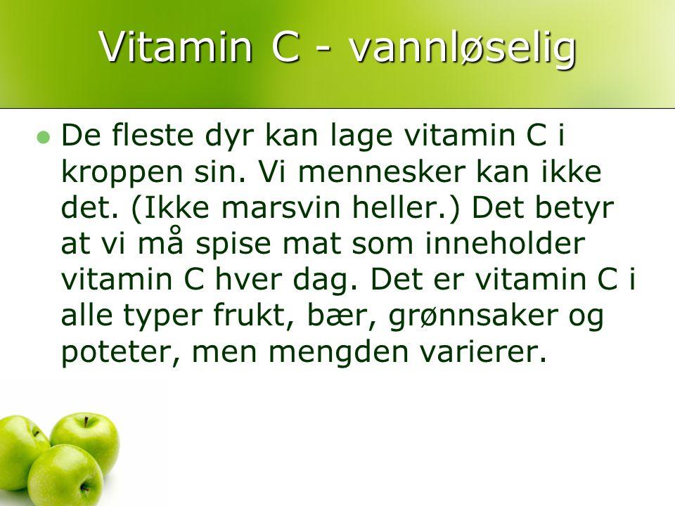 Vitamin C - vannløselig De fleste dyr kan lage vitamin C i kroppen sin. Vi mennesker kan ikke det. (Ikke marsvin heller.) Det betyr at vi må spise mat