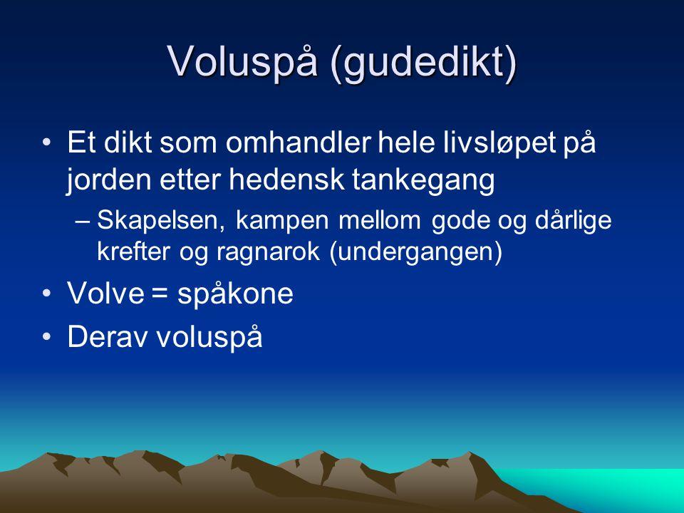 Voluspå (gudedikt) Et dikt som omhandler hele livsløpet på jorden etter hedensk tankegang –Skapelsen, kampen mellom gode og dårlige krefter og ragnaro