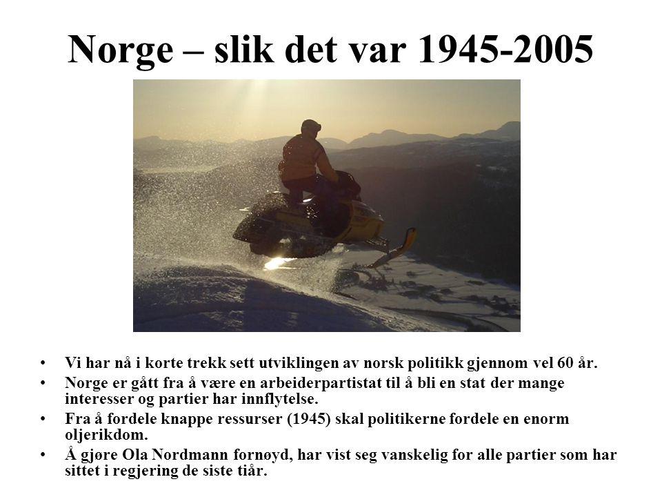 Norge – slik det var 1945-2005 Vi har nå i korte trekk sett utviklingen av norsk politikk gjennom vel 60 år. Norge er gått fra å være en arbeiderparti