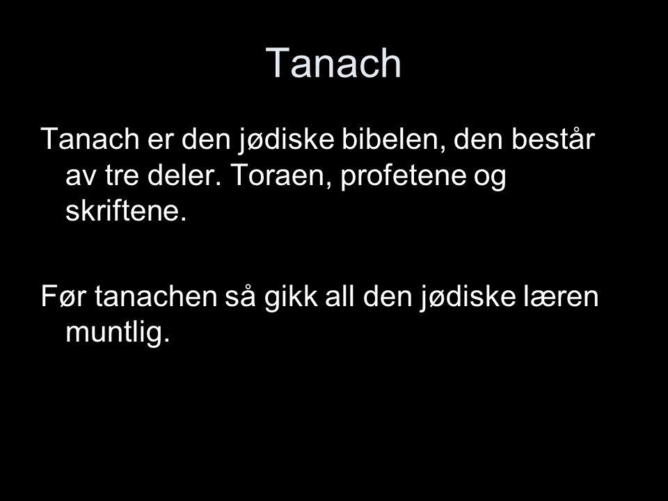 Tanach Tanach er den jødiske bibelen, den består av tre deler. Toraen, profetene og skriftene. Før tanachen så gikk all den jødiske læren muntlig.