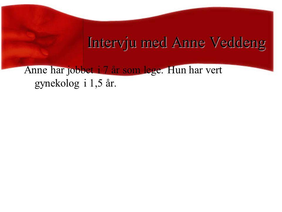 Intervju med Anne Veddeng Anne har jobbet i 7 år som lege. Hun har vert gynekolog i 1,5 år.