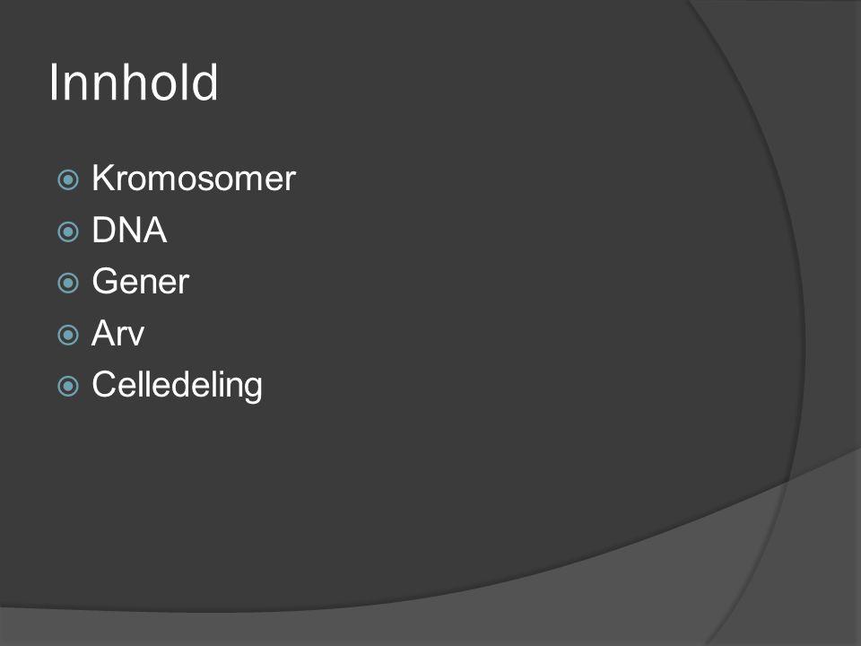 Innhold  Kromosomer  DNA  Gener  Arv  Celledeling