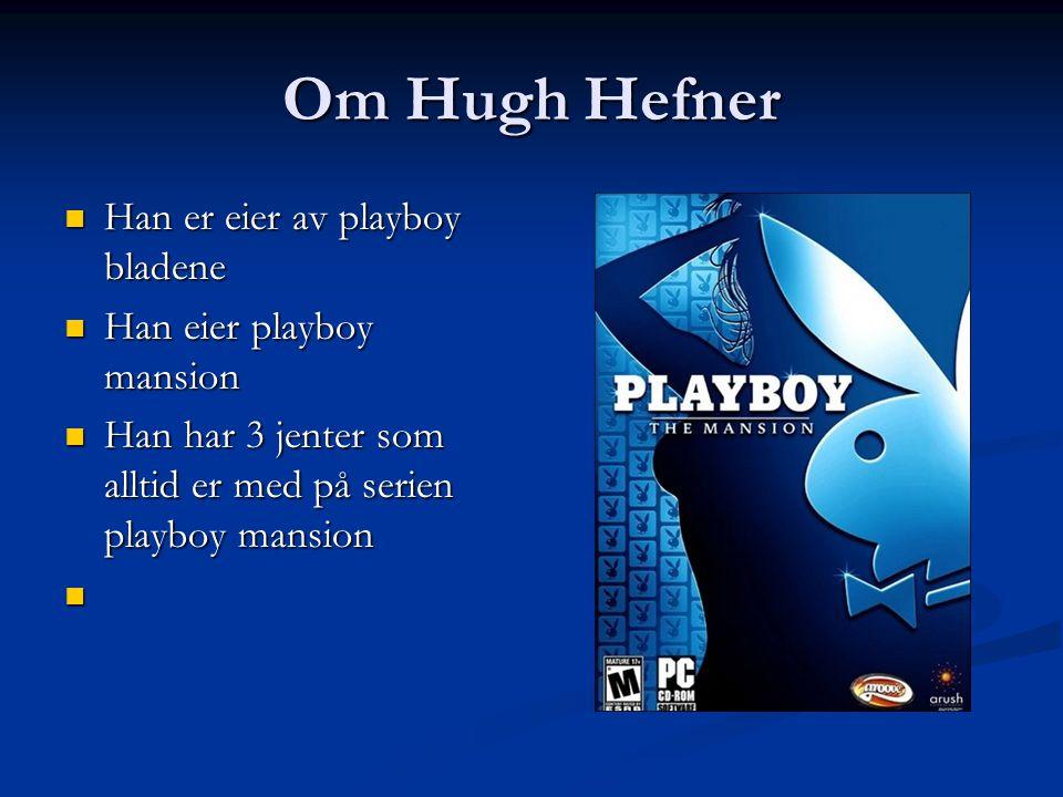 Om Hugh Hefner Han er eier av playboy bladene Han er eier av playboy bladene Han eier playboy mansion Han eier playboy mansion Han har 3 jenter som alltid er med på serien playboy mansion Han har 3 jenter som alltid er med på serien playboy mansion