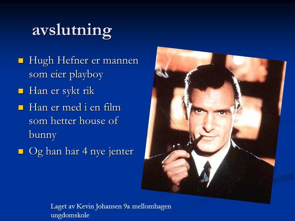 avslutning Hugh Hefner er mannen som eier playboy Han er sykt rik Han er med i en film som hetter house of bunny Og han har 4 nye jenter Laget av Kevin Johansen 9a mellomhagen ungdomskole