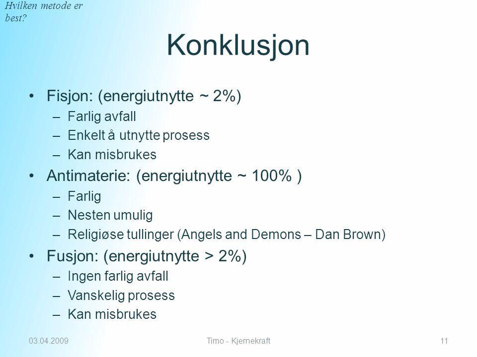 Konklusjon Fisjon: (energiutnytte ~ 2%) –Farlig avfall –Enkelt å utnytte prosess –Kan misbrukes Antimaterie: (energiutnytte ~ 100% ) –Farlig –Nesten umulig –Religiøse tullinger (Angels and Demons – Dan Brown) Fusjon: (energiutnytte > 2%) –Ingen farlig avfall –Vanskelig prosess –Kan misbrukes 03.04.2009Timo - Kjernekraft11 Hvilken metode er best?