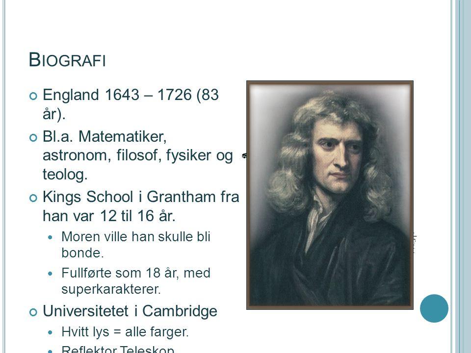 B IOGRAFI England 1643 – 1726 (83 år). Bl.a. Matematiker, astronom, filosof, fysiker og teolog. Kings School i Grantham fra han var 12 til 16 år. More