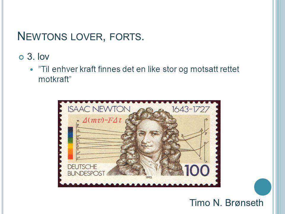 """N EWTONS LOVER, FORTS. 3. lov """"Til enhver kraft finnes det en like stor og motsatt rettet motkraft"""" Timo N. Brønseth"""