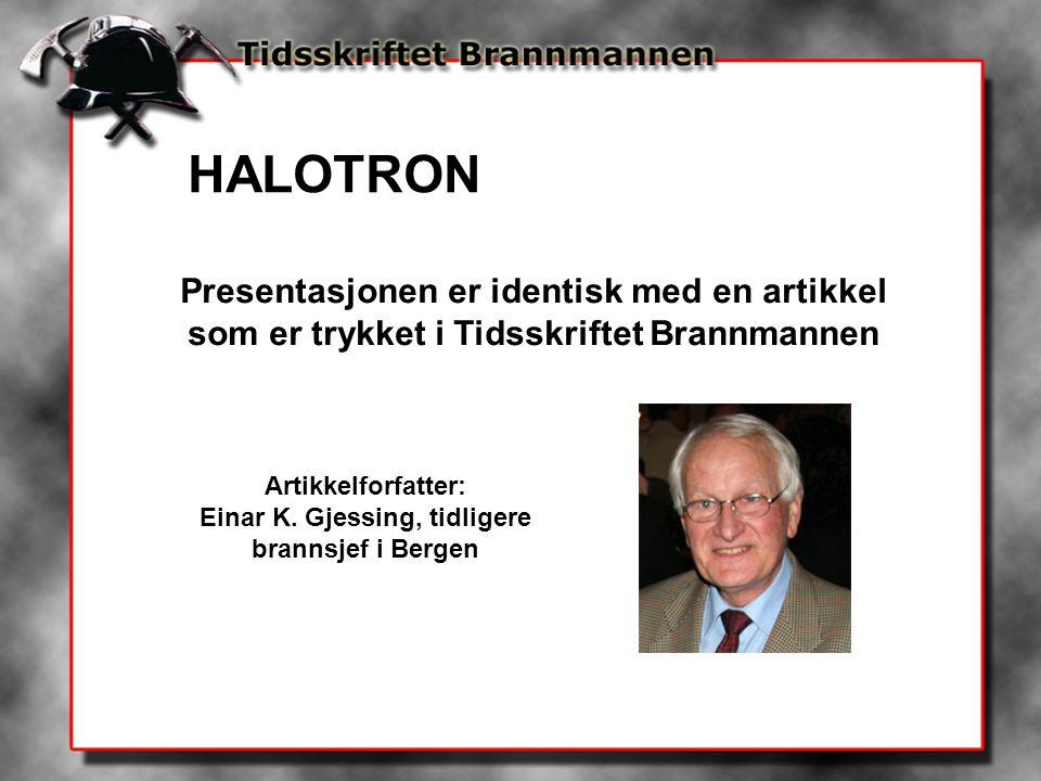 HALOTRON Presentasjonen er identisk med en artikkel som er trykket i Tidsskriftet Brannmannen Artikkelforfatter: Einar K. Gjessing, tidligere brannsje