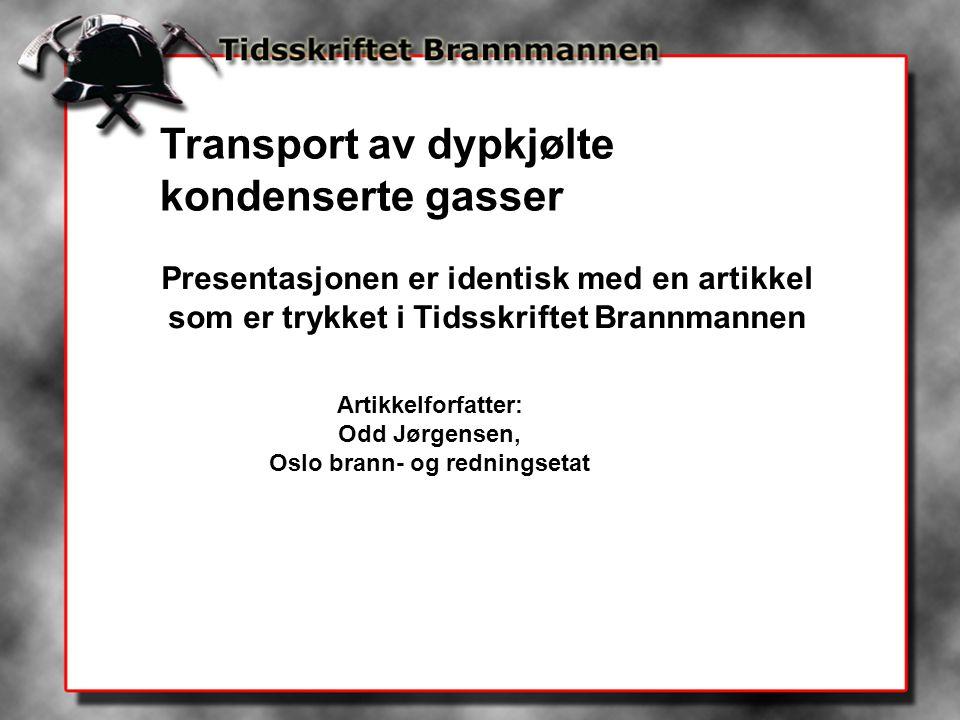 Presentasjonen er identisk med en artikkel som er trykket i Tidsskriftet Brannmannen Artikkelforfatter: Odd Jørgensen, Oslo brann- og redningsetat Transport av dypkjølte kondenserte gasser