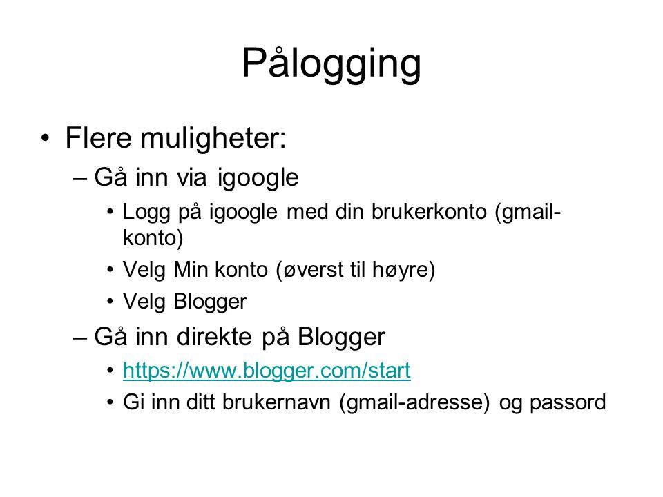 Pålogging Flere muligheter: –Gå inn via igoogle Logg på igoogle med din brukerkonto (gmail- konto) Velg Min konto (øverst til høyre) Velg Blogger –Gå