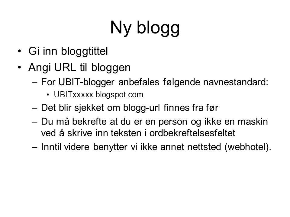 Ny blogg Gi inn bloggtittel Angi URL til bloggen –For UBIT-blogger anbefales følgende navnestandard: UBITxxxxx.blogspot.com –Det blir sjekket om blogg
