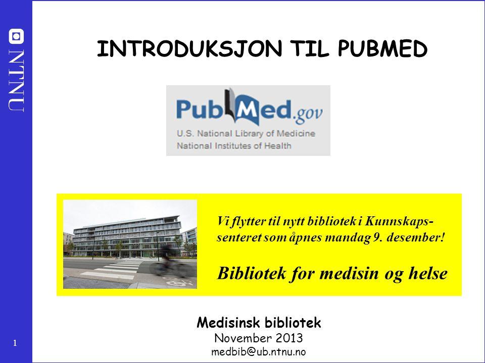 1 INTRODUKSJON TIL PUBMED Medisinsk bibliotek November 2013 medbib@ub.ntnu.no Vi flytter til nytt bibliotek i Kunnskaps- senteret som åpnes mandag 9.