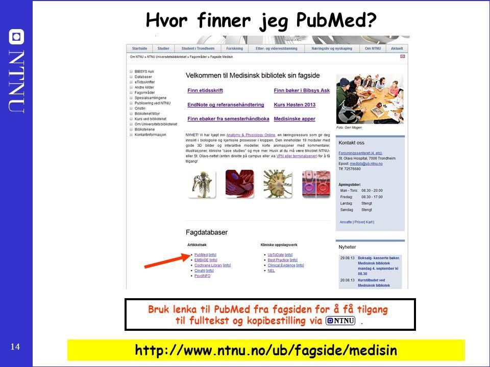 14 http://www.ntnu.no/ub/fagside/medisin Bruk lenka til PubMed fra fagsiden for å få tilgang til fulltekst og kopibestilling via. Hvor finner jeg PubM