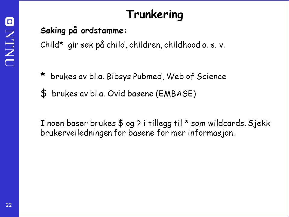 22 Trunkering Søking på ordstamme: Child* gir søk på child, children, childhood o. s. v. * brukes av bl.a. Bibsys Pubmed, Web of Science $ brukes av b