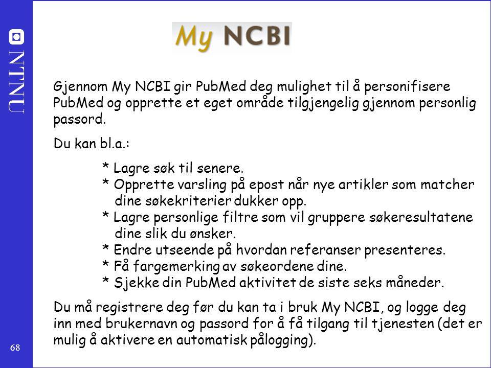 68 Gjennom My NCBI gir PubMed deg mulighet til å personifisere PubMed og opprette et eget område tilgjengelig gjennom personlig passord. Du kan bl.a.:
