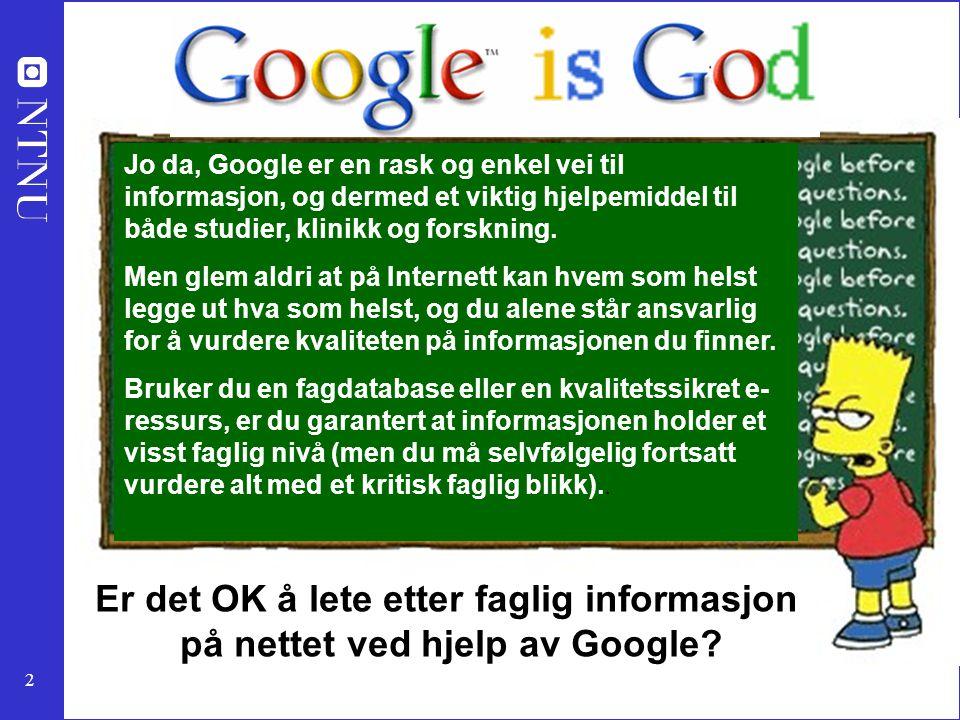 2 Er det OK å lete etter faglig informasjon på nettet ved hjelp av Google? Jo da, Google er en rask og enkel vei til informasjon, og dermed et viktig