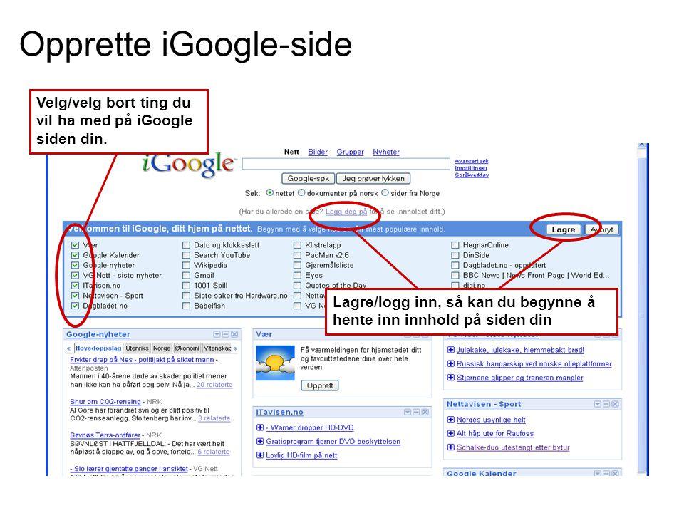Lagre/logg inn, så kan du begynne å hente inn innhold på siden din Opprette iGoogle-side Velg/velg bort ting du vil ha med på iGoogle siden din.