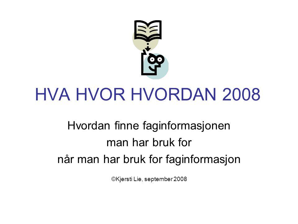 HVA HVOR HVORDAN 2008 Hvordan finne faginformasjonen man har bruk for når man har bruk for faginformasjon ©Kjersti Lie, september 2008