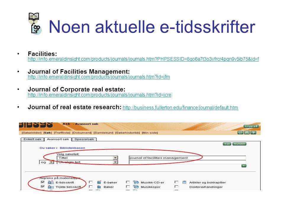 Noen aktuelle e-tidsskrifter Facilities: http://info.emeraldinsight.com/products/journals/journals.htm?PHPSESSID=8go6a7t3o3vfrcr4pqn9v5ib75&id=f http://info.emeraldinsight.com/products/journals/journals.htm?PHPSESSID=8go6a7t3o3vfrcr4pqn9v5ib75&id=f Journal of Facilities Management: http://info.emeraldinsight.com/products/journals/journals.htm?id=jfm http://info.emeraldinsight.com/products/journals/journals.htm?id=jfm Journal of Corporate real estate: http://info.emeraldinsight.com/products/journals/journals.htm?id=jcre http://info.emeraldinsight.com/products/journals/journals.htm?id=jcre Journal of real estate research: http://business.fullerton.edu/finance/journal/default.htmhttp://business.fullerton.edu/finance/journal/default.htm
