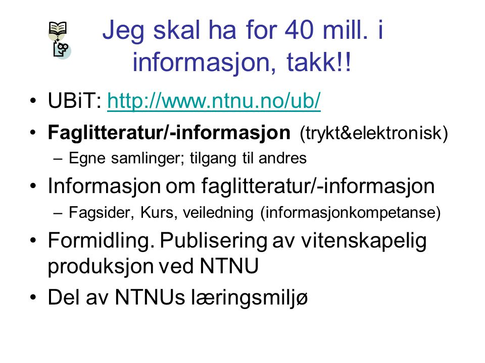 Jeg skal ha for 40 mill. i informasjon, takk!! UBiT: http://www.ntnu.no/ub/http://www.ntnu.no/ub/ Faglitteratur/-informasjon (trykt&elektronisk) –Egne