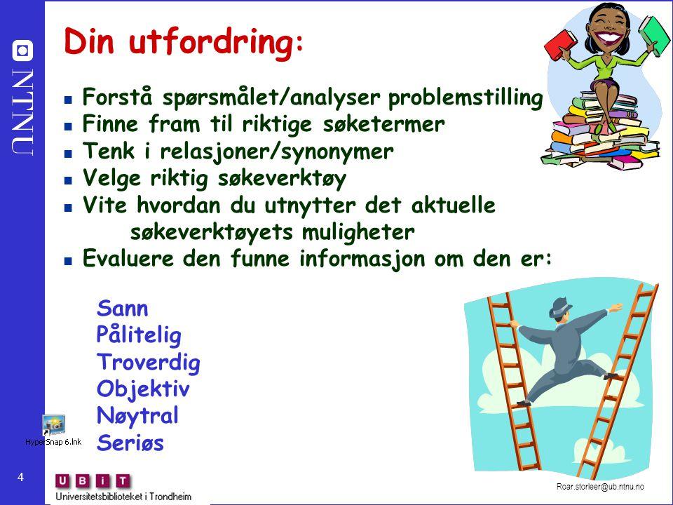 4 Roar.storleer@ub.ntnu.no Din utfordring : Forstå spørsmålet/analyser problemstilling Finne fram til riktige søketermer Tenk i relasjoner/synonymer V
