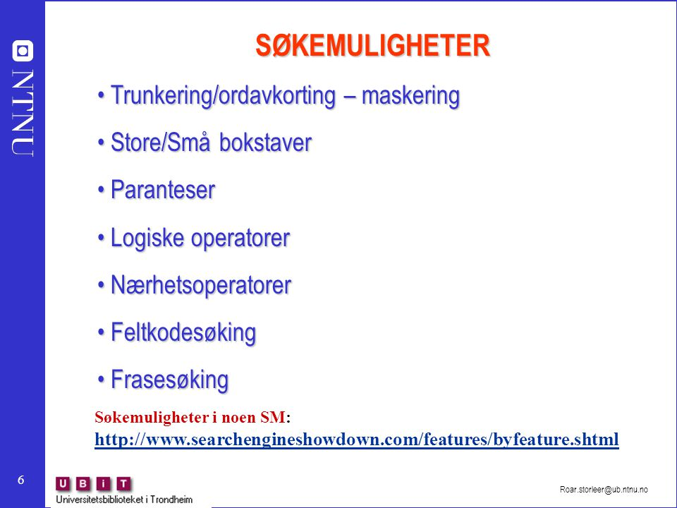 6 Roar.storleer@ub.ntnu.no SØKEMULIGHETER Trunkering/ordavkorting – maskering Trunkering/ordavkorting – maskering Store/Små bokstaver Store/Små bokstaver Paranteser Paranteser Logiske operatorer Logiske operatorer Nærhetsoperatorer Nærhetsoperatorer Feltkodesøking Feltkodesøking Frasesøking Frasesøking Søkemuligheter i noen SM: http://www.searchengineshowdown.com/features/byfeature.shtml http://www.searchengineshowdown.com/features/byfeature.shtml