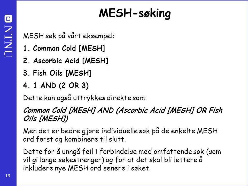 19 MESH-søking MESH søk på vårt eksempel: 1. Common Cold [MESH] 2. Ascorbic Acid [MESH] 3. Fish Oils [MESH] 4. 1 AND (2 OR 3) Dette kan også uttrykkes