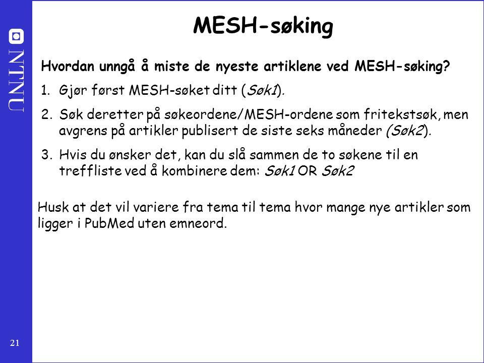 21 MESH-søking Hvordan unngå å miste de nyeste artiklene ved MESH-søking? 1.Gjør først MESH-søket ditt (Søk1). 2.Søk deretter på søkeordene/MESH-orden