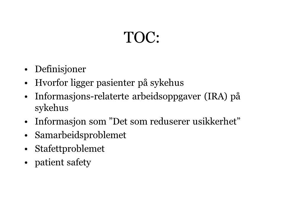 TOC: Definisjoner Hvorfor ligger pasienter på sykehus Informasjons-relaterte arbeidsoppgaver (IRA) på sykehus Informasjon som Det som reduserer usikkerhet Samarbeidsproblemet Stafettproblemet patient safety